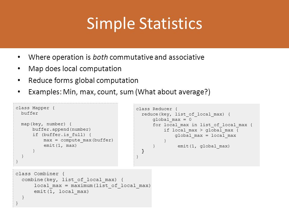 Where operation is both commutative and associative Map does local computation Reduce forms global computation Examples: Min, max, count, sum (What about average ) Simple Statistics