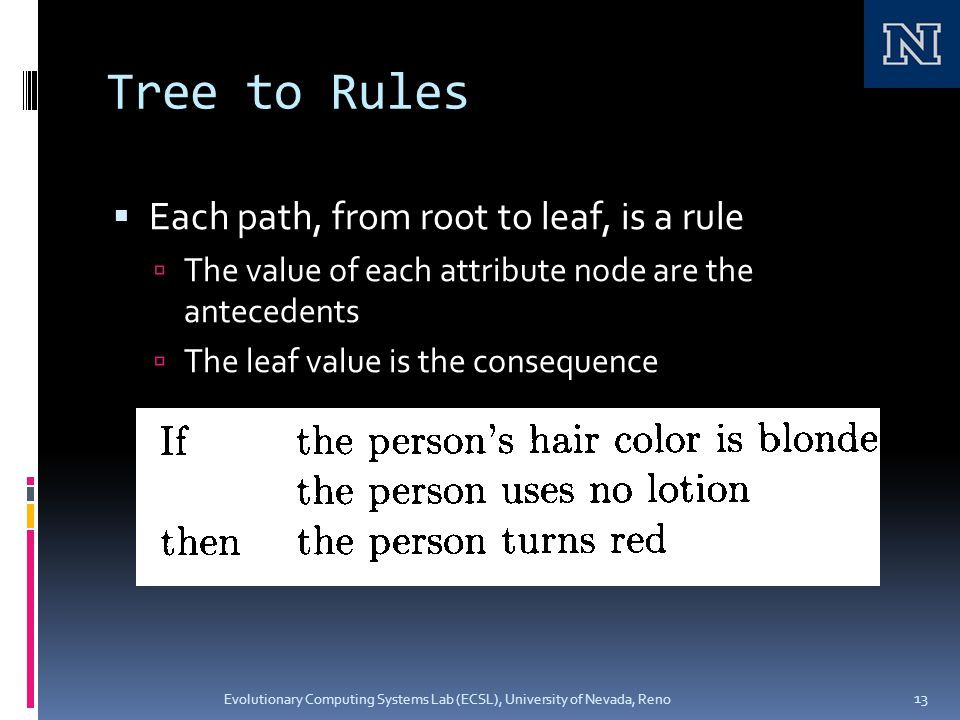 Tree to Rules  Each path, from root to leaf, is a rule  The value of each attribute node are the antecedents  The leaf value is the consequence Evolutionary Computing Systems Lab (ECSL), University of Nevada, Reno 13