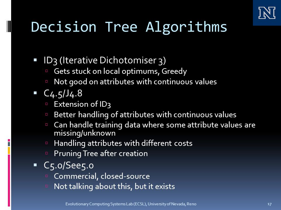 Decision Tree Algorithms  ID3 (Iterative Dichotomiser 3)  Gets stuck on local optimums, Greedy  Not good on attributes with continuous values  C4.5/J4.8  Extension of ID3  Better handling of attributes with continuous values  Can handle training data where some attribute values are missing/unknown  Handling attributes with different costs  Pruning Tree after creation  C5.0/See5.0  Commercial, closed-source  Not talking about this, but it exists Evolutionary Computing Systems Lab (ECSL), University of Nevada, Reno 17