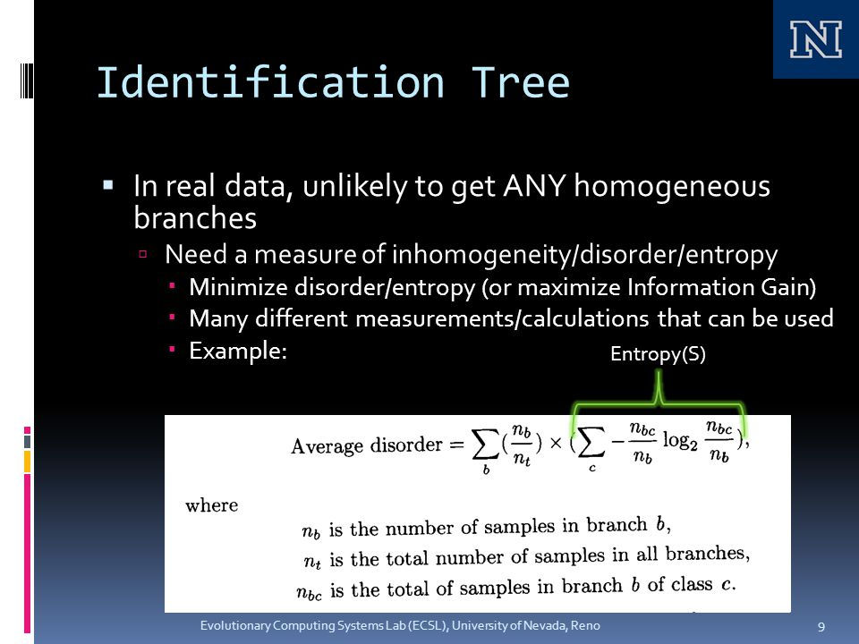 Identification Tree  In real data, unlikely to get ANY homogeneous branches  Need a measure of inhomogeneity/disorder/entropy  Minimize disorder/entropy (or maximize Information Gain)  Many different measurements/calculations that can be used  Example: Evolutionary Computing Systems Lab (ECSL), University of Nevada, Reno 9 Entropy(S)