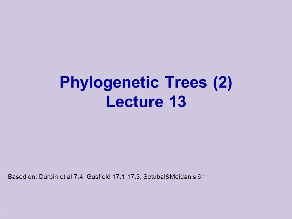 . Phylogenetic Trees (2) Lecture 13 Based on: Durbin et al 7.4, Gusfield 17.1-17.3, Setubal&Meidanis 6.1