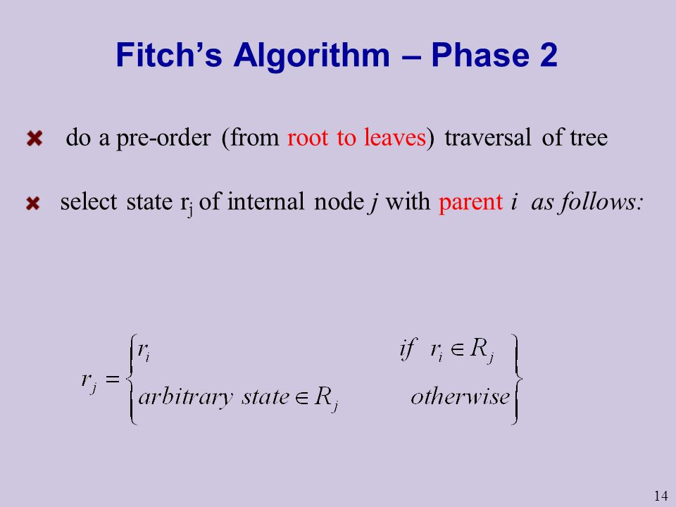 14 Fitch's Algorithm – Phase 2 do a pre-order (from root to leaves) traversal of tree select state r j of internal node j with parent i as follows: