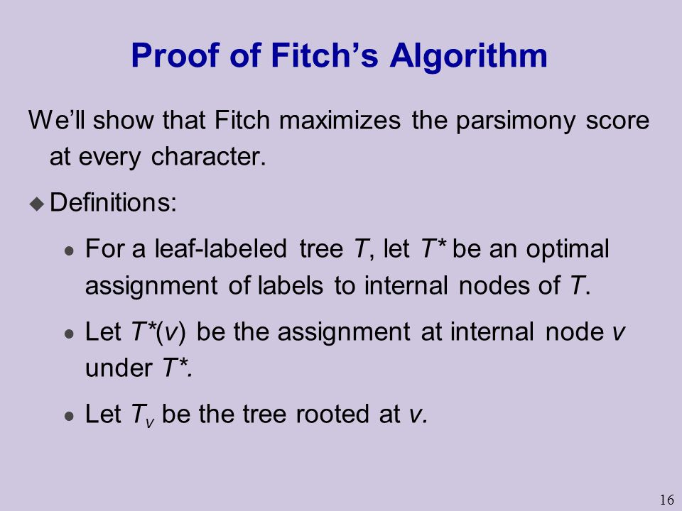 16 Proof of Fitch's Algorithm We'll show that Fitch maximizes the parsimony score at every character.