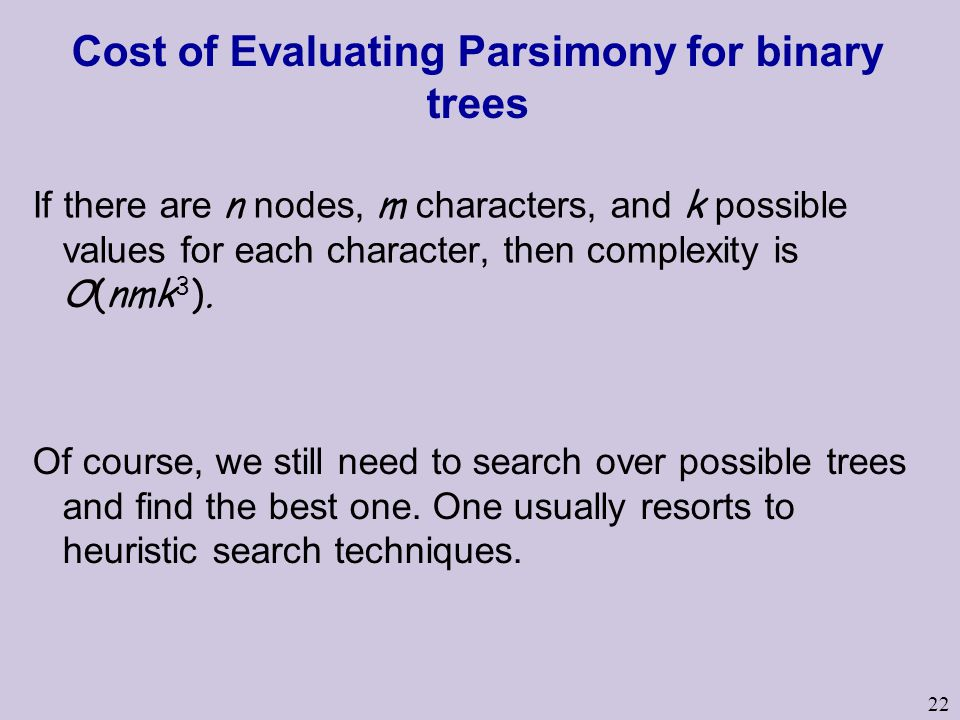 22 Cost of Evaluating Parsimony for binary trees If there are n nodes, m characters, and k possible values for each character, then complexity is O(nmk 3 ).