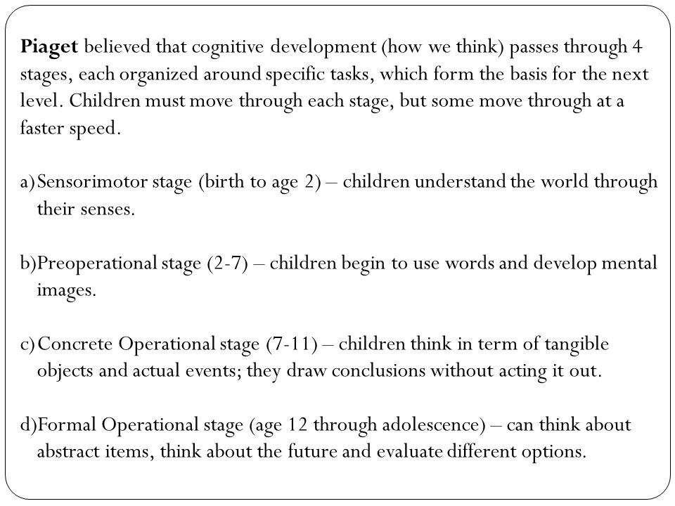 Piaget believed that cognitive development (how we think) passes through 4 stages, each organized around specific tasks, which form the basis for the
