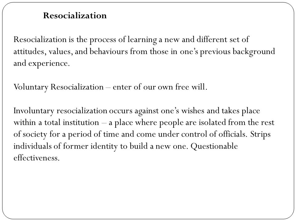Resocialization Resocialization is the process of learning a new and different set of attitudes, values, and behaviours from those in one's previous b