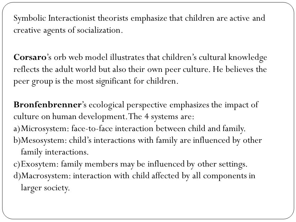Symbolic Interactionist theorists emphasize that children are active and creative agents of socialization. Corsaro's orb web model illustrates that ch