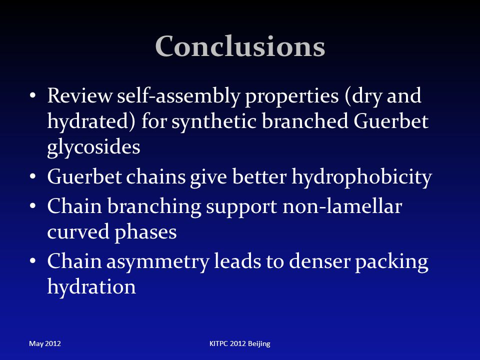 Conclusions Review self-assembly properties (dry and hydrated) for synthetic branched Guerbet glycosides Guerbet chains give better hydrophobicity Cha