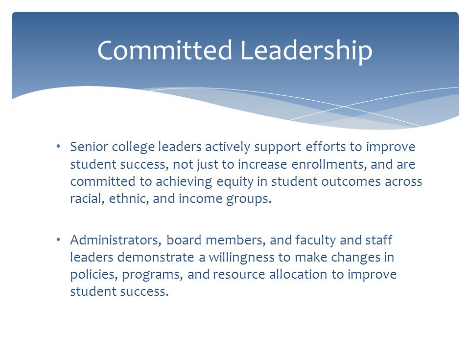 Senior college leaders actively support efforts to improve student success, not just to increase enrollments, and are committed to achieving equity in