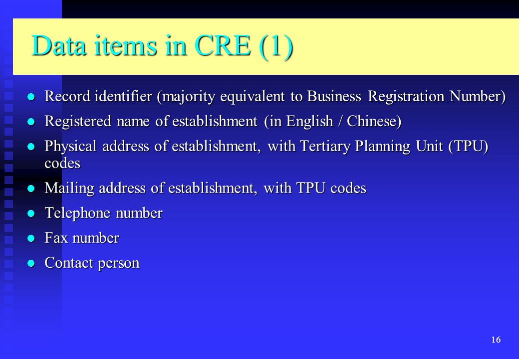 16 Data items in CRE (1) Record identifier (majority equivalent to Business Registration Number) Record identifier (majority equivalent to Business Registration Number) Registered name of establishment (in English / Chinese) Registered name of establishment (in English / Chinese) Physical address of establishment, with Tertiary Planning Unit (TPU) codes Physical address of establishment, with Tertiary Planning Unit (TPU) codes Mailing address of establishment, with TPU codes Mailing address of establishment, with TPU codes Telephone number Telephone number Fax number Fax number Contact person Contact person