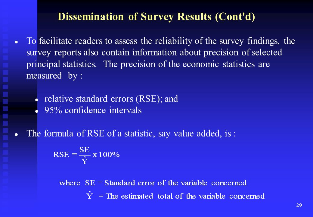 29 Dissemination of Survey Results (Cont d) To facilitate readers to assess the reliability of the survey findings, the survey reports also contain information about precision of selected principal statistics.