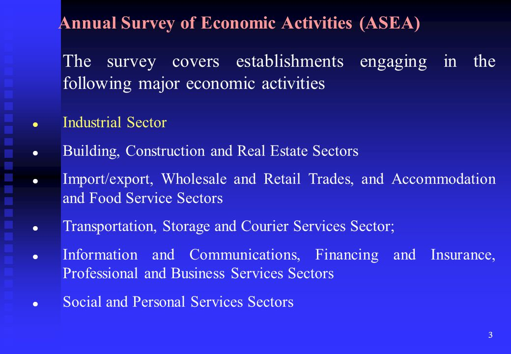 3 The survey covers establishments engaging in the following major economic activities Industrial Sector Building, Construction and Real Estate Sectors Import/export, Wholesale and Retail Trades, and Accommodation and Food Service Sectors Transportation, Storage and Courier Services Sector; Information and Communications, Financing and Insurance, Professional and Business Services Sectors Social and Personal Services Sectors Annual Survey of Economic Activities (ASEA)