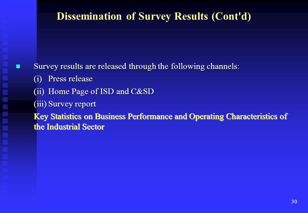 30 Survey results are released through the following channels: Survey results are released through the following channels: (i)Press release (ii)Home Page of ISD and C&SD (iii)Survey report Key Statistics on Business Performance and Operating Characteristics of the Industrial Sector Dissemination of Survey Results (Cont d)