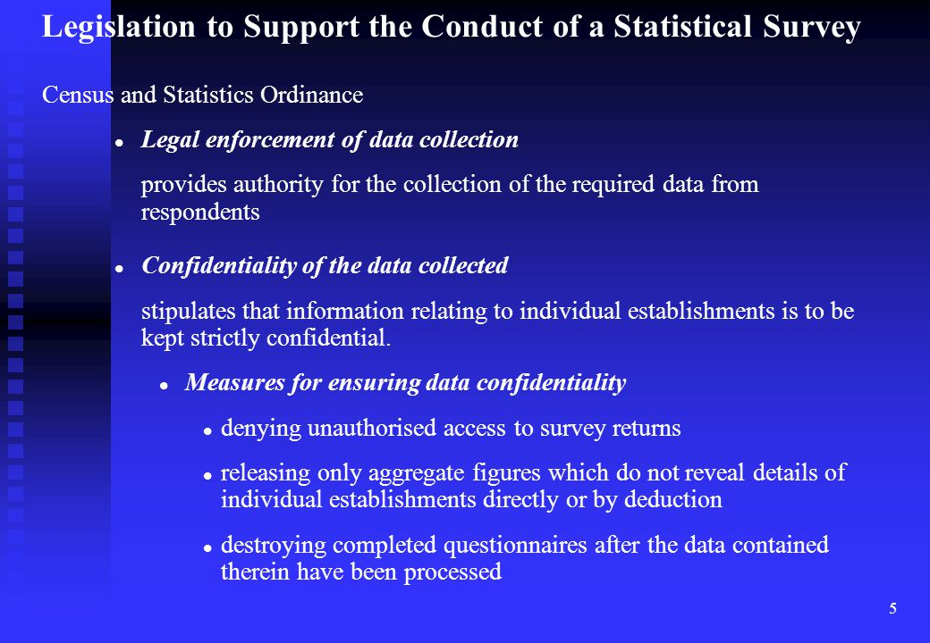 5 Census and Statistics Ordinance Legal enforcement of data collection provides authority for the collection of the required data from respondents Confidentiality of the data collected stipulates that information relating to individual establishments is to be kept strictly confidential.