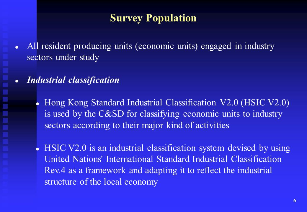 6 Survey Population All resident producing units (economic units) engaged in industry sectors under study Industrial classification Hong Kong Standard Industrial Classification V2.0 (HSIC V2.0) is used by the C&SD for classifying economic units to industry sectors according to their major kind of activities HSIC V2.0 is an industrial classification system devised by using United Nations International Standard Industrial Classification Rev.4 as a framework and adapting it to reflect the industrial structure of the local economy