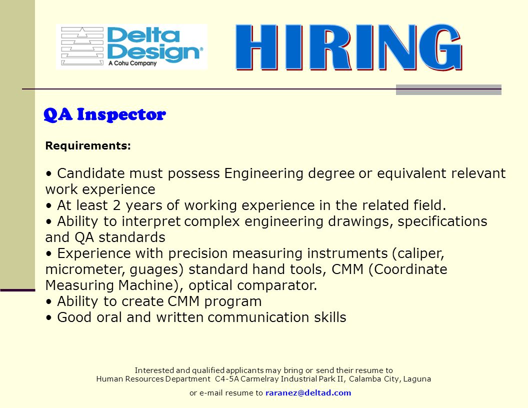 Interested and qualified applicants may bring or send their resume to Human Resources Department C4-5A Carmelray Industrial Park II, Calamba City, Laguna or e-mail resume to raranez@deltad.com QA Inspector Requirements: Candidate must possess Engineering degree or equivalent relevant work experience At least 2 years of working experience in the related field.