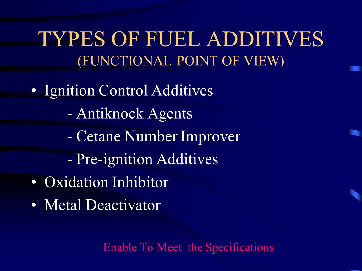 TYPES OF FUEL ADDITIVES (FUNCTIONAL POINT OF VIEW) Ignition Control Additives - Antiknock Agents - Cetane Number Improver - Pre-ignition Additives Oxidation Inhibitor Metal Deactivator Enable To Meet the Specifications