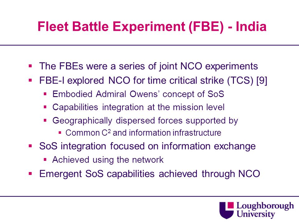 Fleet Battle Experiment (FBE) - India  The FBEs were a series of joint NCO experiments  FBE-I explored NCO for time critical strike (TCS) [9]  Embodied Admiral Owens' concept of SoS  Capabilities integration at the mission level  Geographically dispersed forces supported by  Common C 2 and information infrastructure  SoS integration focused on information exchange  Achieved using the network  Emergent SoS capabilities achieved through NCO