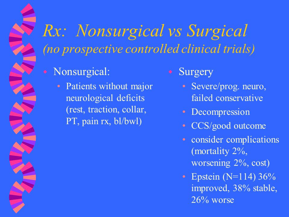 Rx: Nonsurgical vs Surgical (no prospective controlled clinical trials) w Nonsurgical: Patients without major neurological deficits (rest, traction, c