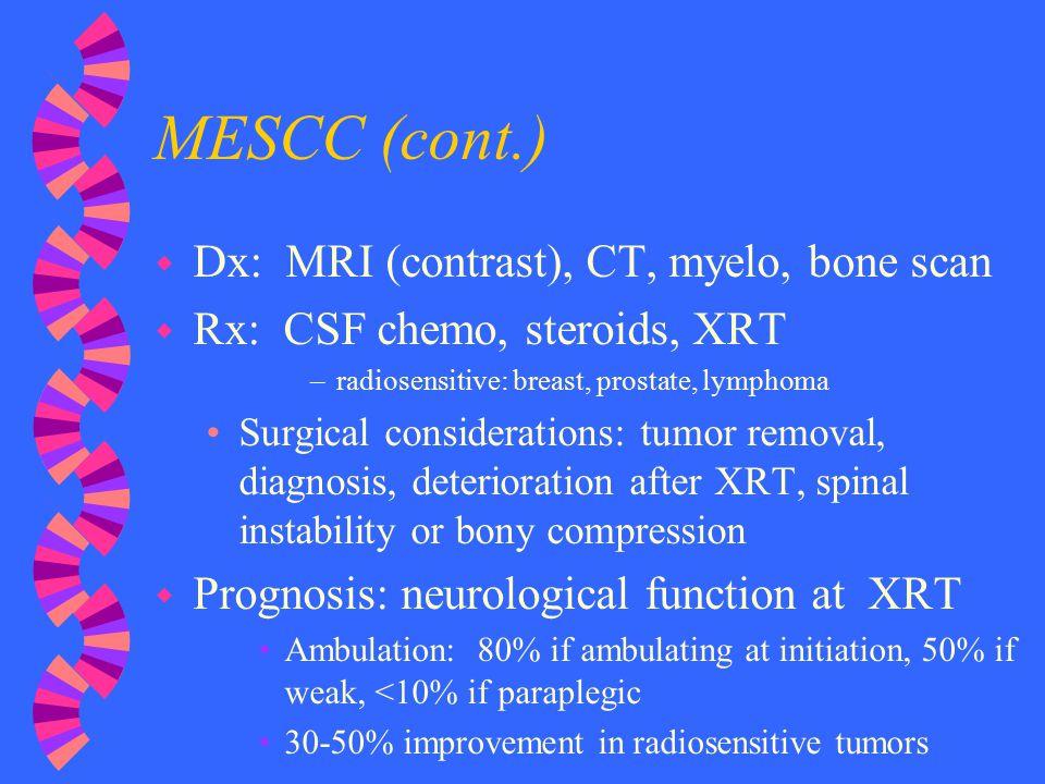 MESCC (cont.) w Dx: MRI (contrast), CT, myelo, bone scan w Rx: CSF chemo, steroids, XRT –radiosensitive: breast, prostate, lymphoma Surgical considera