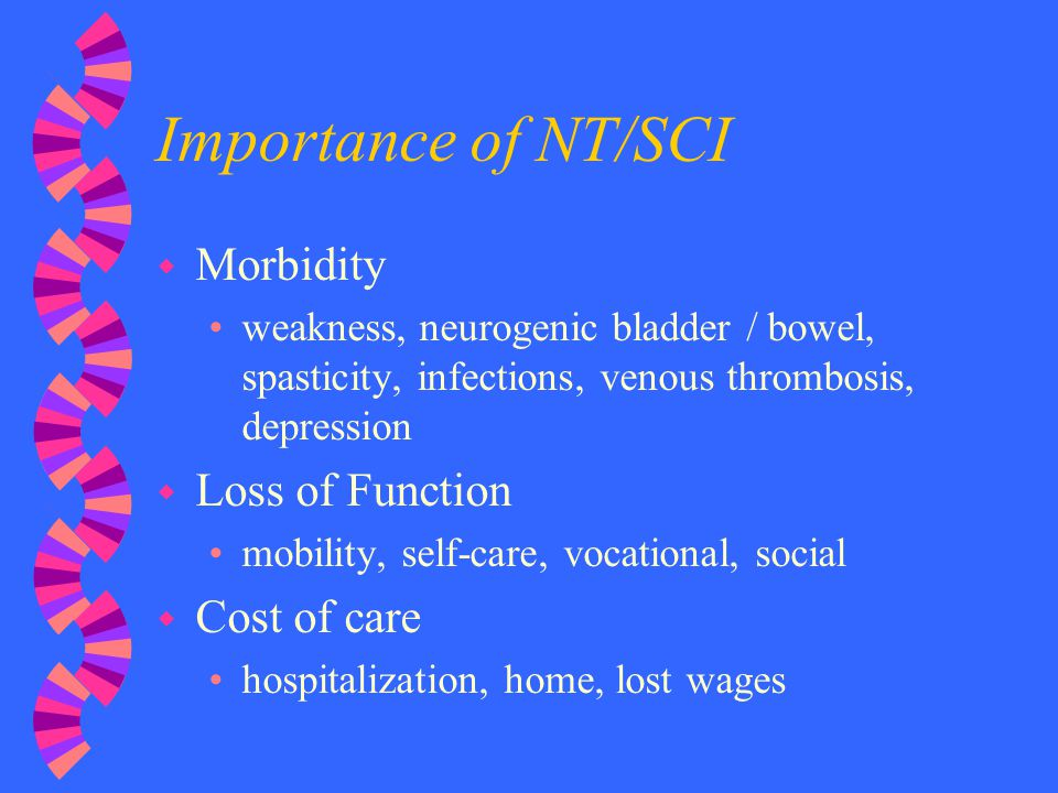 Importance of NT/SCI w Morbidity weakness, neurogenic bladder / bowel, spasticity, infections, venous thrombosis, depression w Loss of Function mobili