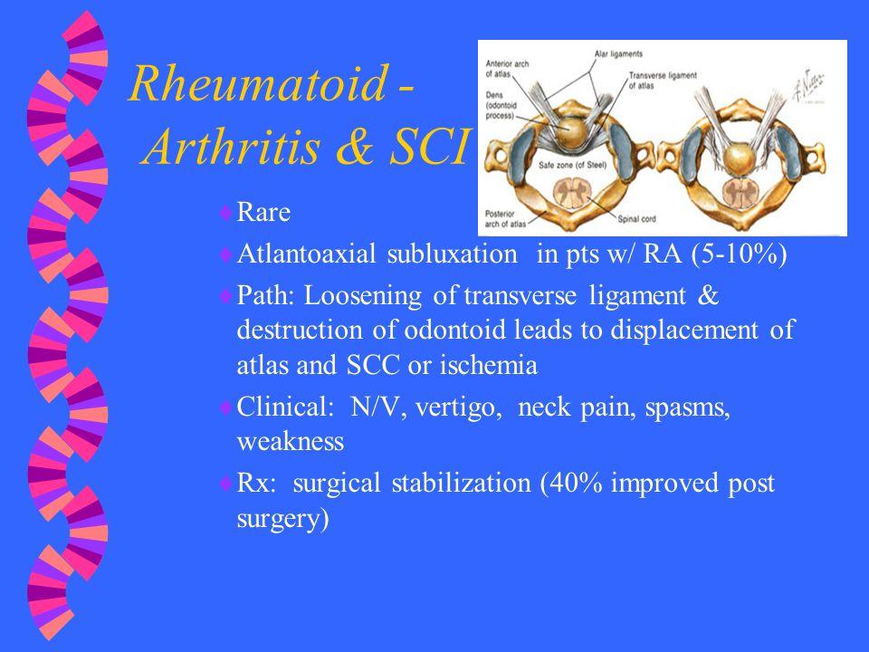 Rheumatoid - Arthritis & SCI  Rare  Atlantoaxial subluxation in pts w/ RA (5-10%)  Path: Loosening of transverse ligament & destruction of odontoid