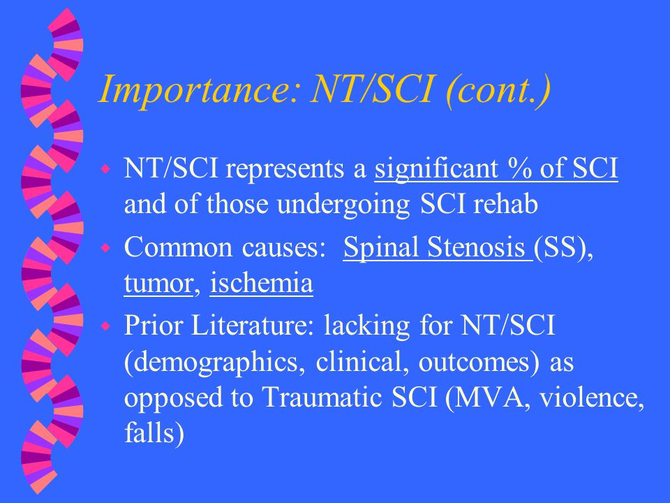 Importance: NT/SCI (cont.) w NT/SCI represents a significant % of SCI and of those undergoing SCI rehab w Common causes: Spinal Stenosis (SS), tumor,
