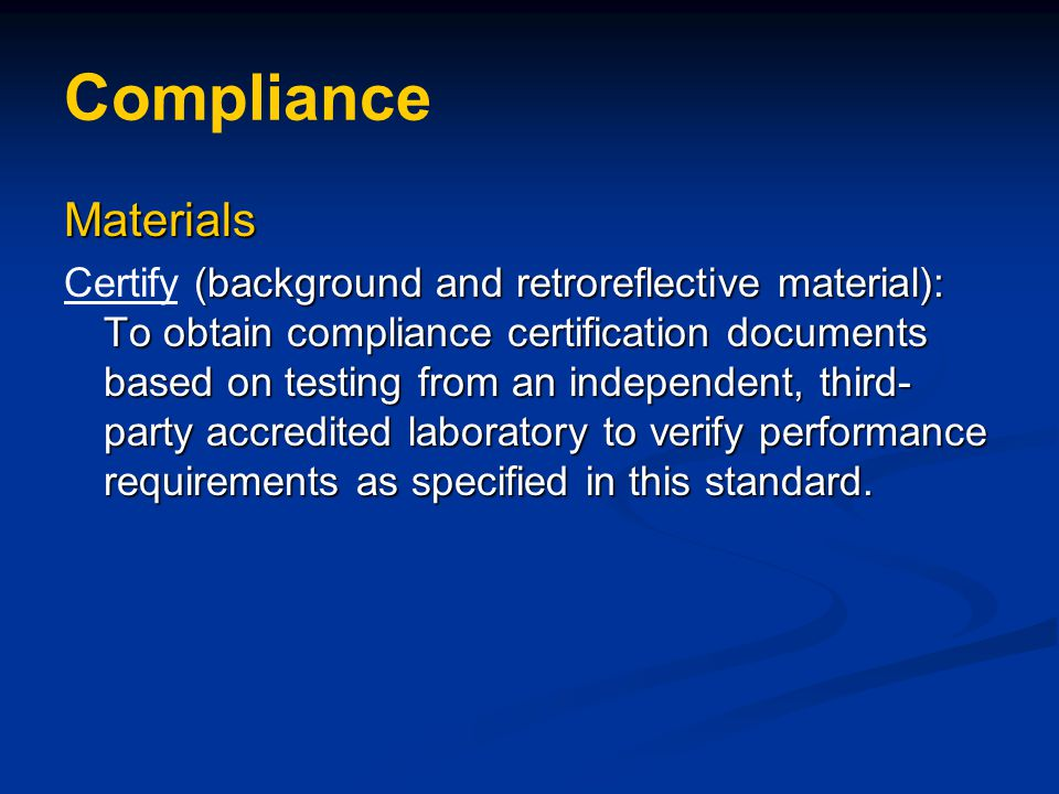 Compliance Materials (background and retroreflective material): To obtain compliance certification documents based on testing from an independent, third- party accredited laboratory to verify performance requirements as specified in this standard.