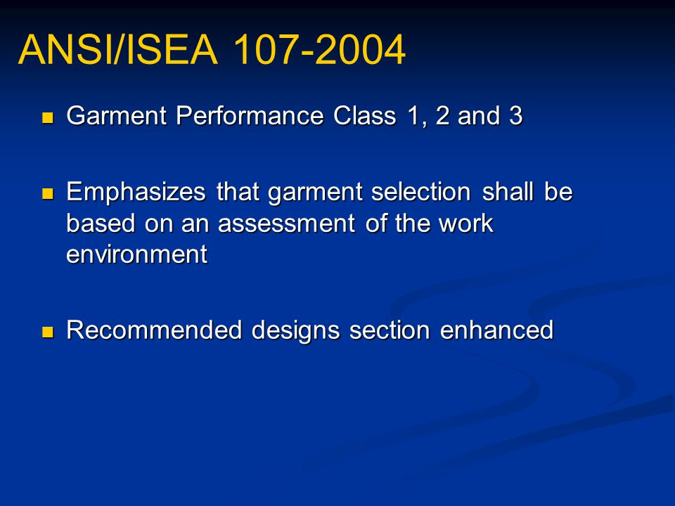 ANSI/ISEA 107-2004 Garment Performance Class 1, 2 and 3 Garment Performance Class 1, 2 and 3 Emphasizes that garment selection shall be based on an assessment of the work environment Emphasizes that garment selection shall be based on an assessment of the work environment Recommended designs section enhanced Recommended designs section enhanced