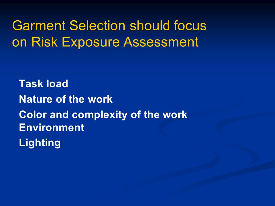 Garment Selection should focus on Risk Exposure Assessment Task load Nature of the work Color and complexity of the work Environment Lighting