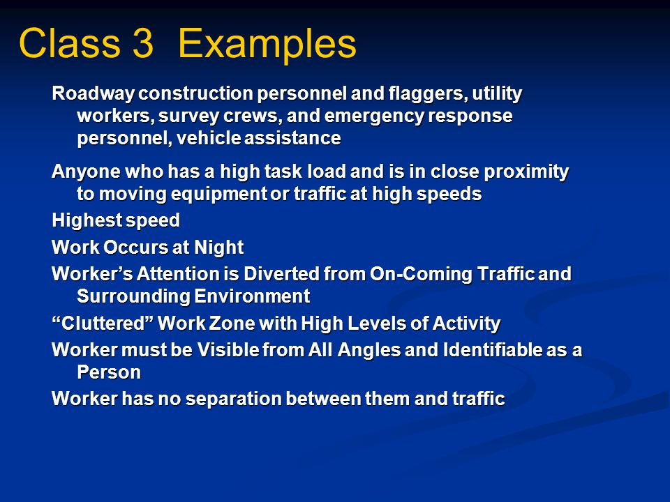 Class 3 Examples Roadway construction personnel and flaggers, utility workers, survey crews, and emergency response personnel, vehicle assistance Anyone who has a high task load and is in close proximity to moving equipment or traffic at high speeds Highest speed Work Occurs at Night Worker's Attention is Diverted from On-Coming Traffic and Surrounding Environment Cluttered Work Zone with High Levels of Activity Worker must be Visible from All Angles and Identifiable as a Person Worker has no separation between them and traffic