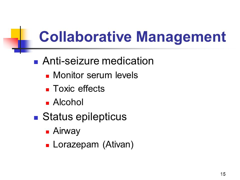 15 Collaborative Management Anti-seizure medication Monitor serum levels Toxic effects Alcohol Status epilepticus Airway Lorazepam (Ativan)