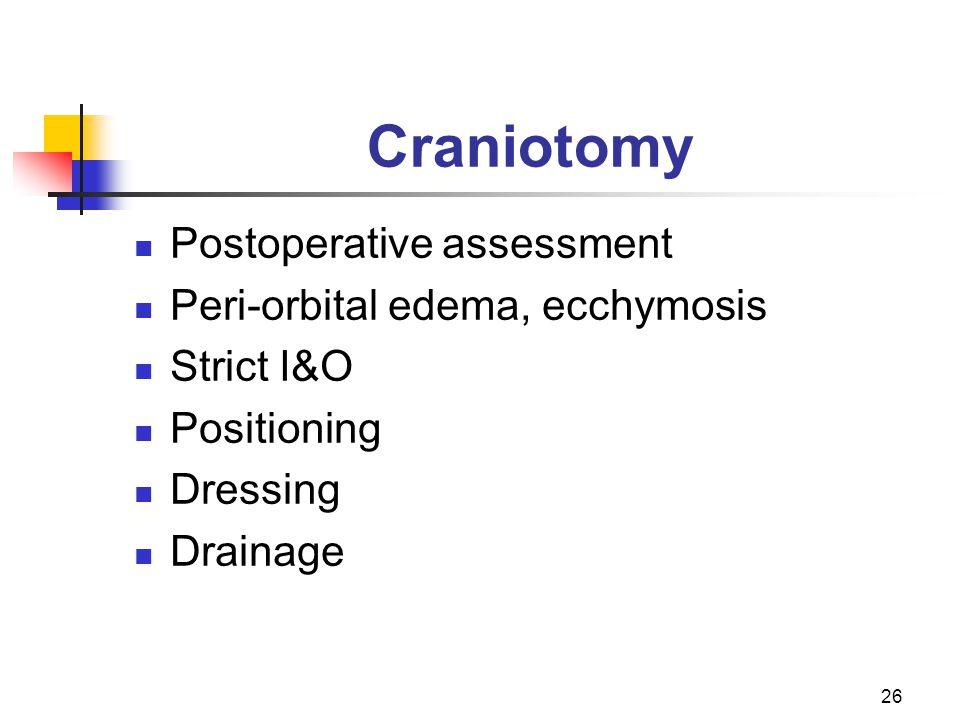 26 Craniotomy Postoperative assessment Peri-orbital edema, ecchymosis Strict I&O Positioning Dressing Drainage