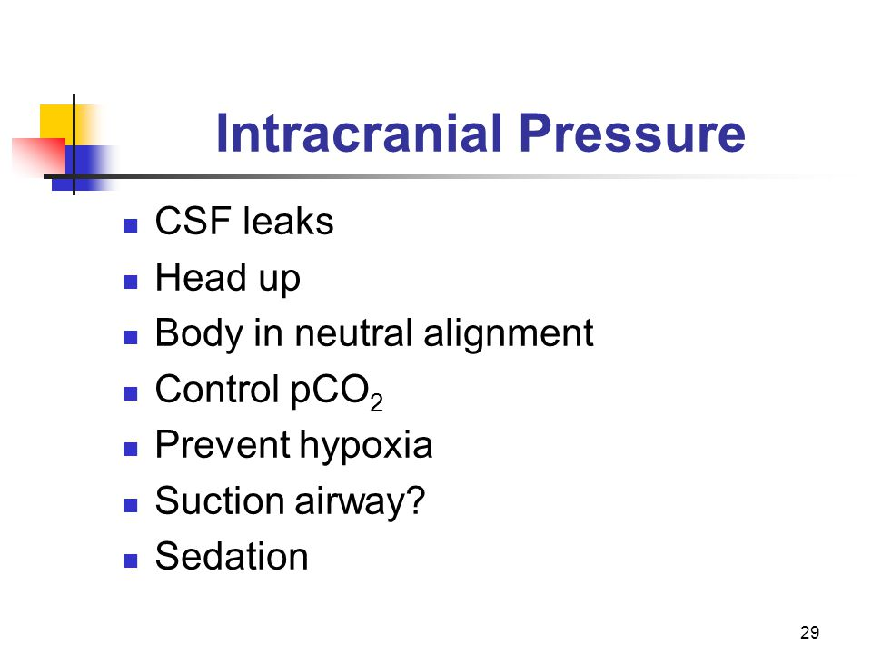29 Intracranial Pressure CSF leaks Head up Body in neutral alignment Control pCO 2 Prevent hypoxia Suction airway.