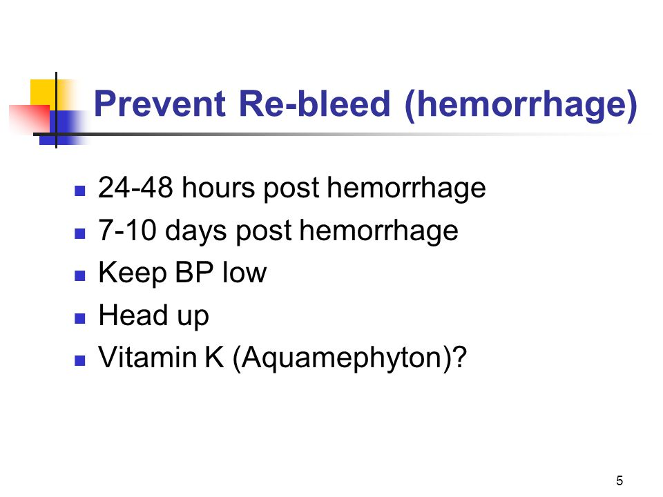 5 Prevent Re-bleed (hemorrhage) 24-48 hours post hemorrhage 7-10 days post hemorrhage Keep BP low Head up Vitamin K (Aquamephyton)