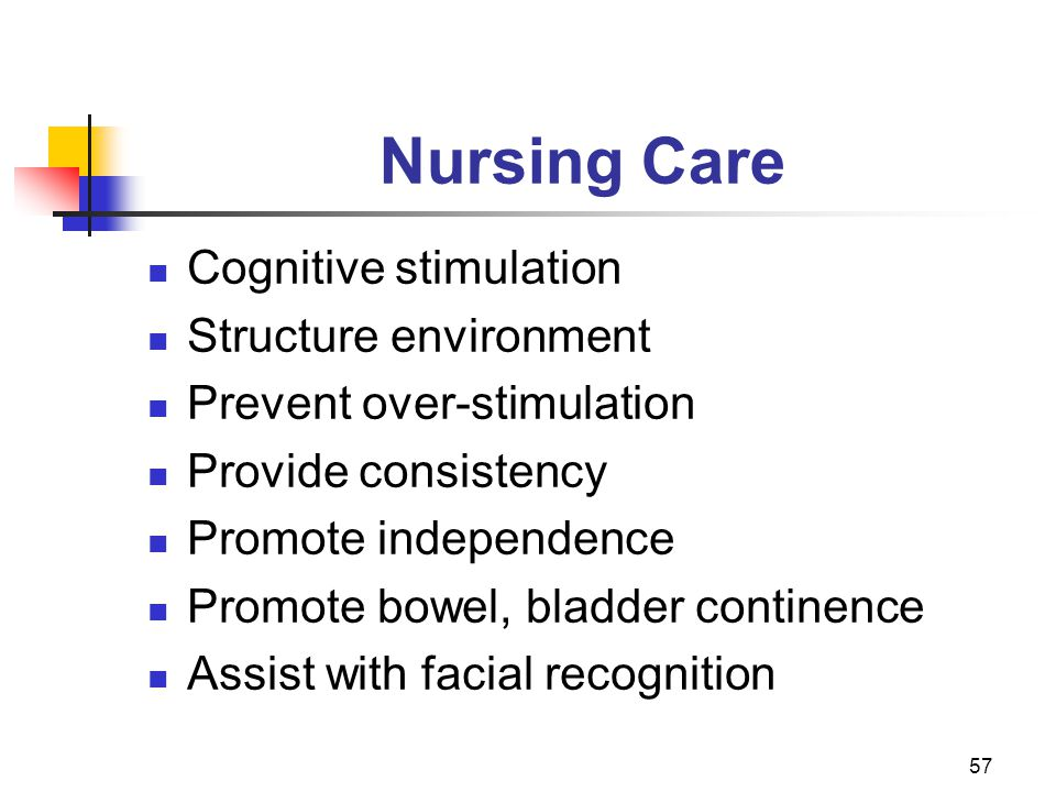 57 Nursing Care Cognitive stimulation Structure environment Prevent over-stimulation Provide consistency Promote independence Promote bowel, bladder continence Assist with facial recognition