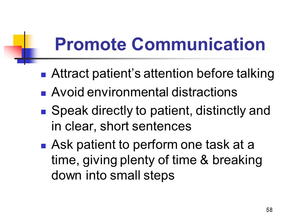 58 Promote Communication Attract patient's attention before talking Avoid environmental distractions Speak directly to patient, distinctly and in clear, short sentences Ask patient to perform one task at a time, giving plenty of time & breaking down into small steps