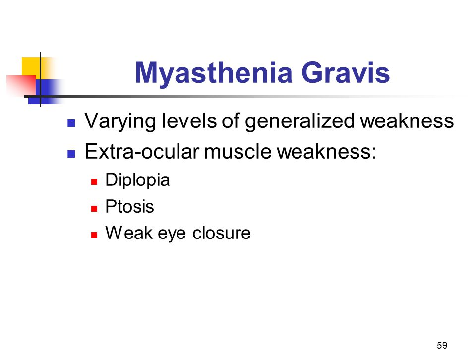 59 Myasthenia Gravis Varying levels of generalized weakness Extra-ocular muscle weakness: Diplopia Ptosis Weak eye closure