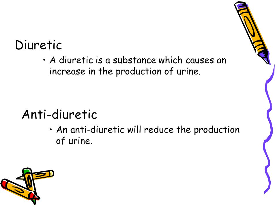 Diuretic A diuretic is a substance which causes an increase in the production of urine. Anti-diuretic An anti-diuretic will reduce the production of u