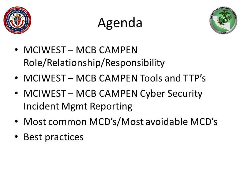Agenda MCIWEST – MCB CAMPEN Role/Relationship/Responsibility MCIWEST – MCB CAMPEN Tools and TTP's MCIWEST – MCB CAMPEN Cyber Security Incident Mgmt Reporting Most common MCD's/Most avoidable MCD's Best practices