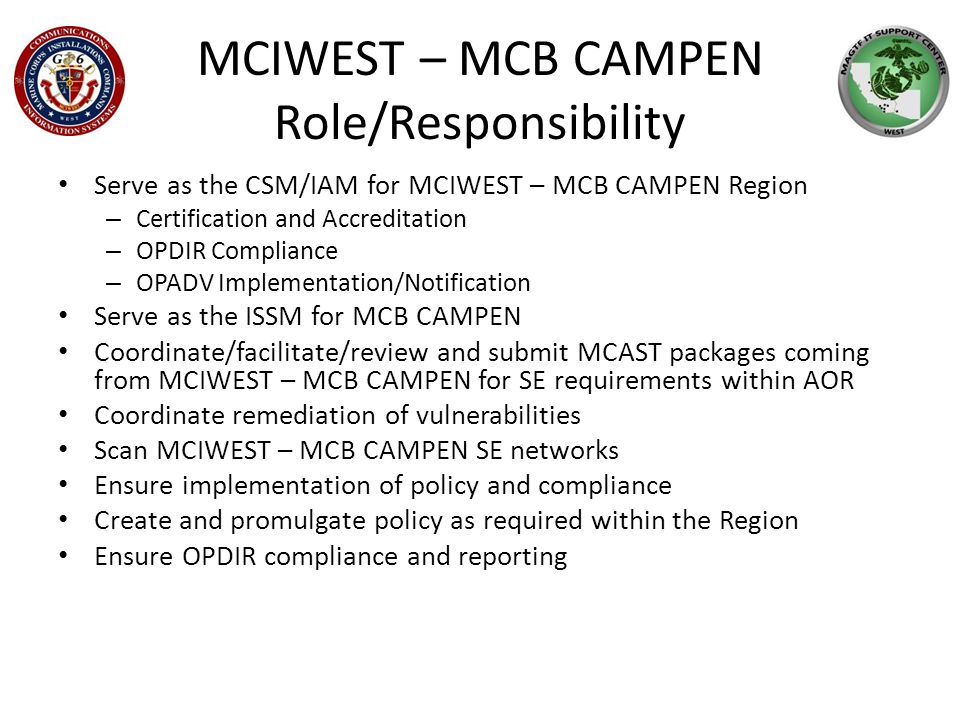 MCIWEST – MCB CAMPEN Role/Responsibility Serve as the CSM/IAM for MCIWEST – MCB CAMPEN Region – Certification and Accreditation – OPDIR Compliance – OPADV Implementation/Notification Serve as the ISSM for MCB CAMPEN Coordinate/facilitate/review and submit MCAST packages coming from MCIWEST – MCB CAMPEN for SE requirements within AOR Coordinate remediation of vulnerabilities Scan MCIWEST – MCB CAMPEN SE networks Ensure implementation of policy and compliance Create and promulgate policy as required within the Region Ensure OPDIR compliance and reporting