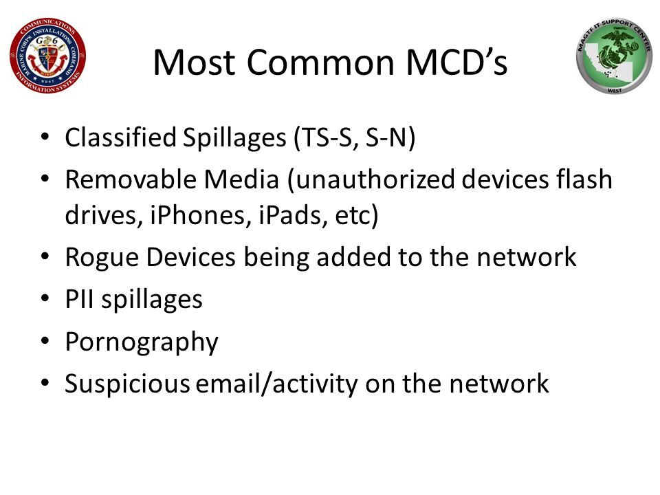 Most Common MCD's Classified Spillages (TS-S, S-N) Removable Media (unauthorized devices flash drives, iPhones, iPads, etc) Rogue Devices being added to the network PII spillages Pornography Suspicious email/activity on the network