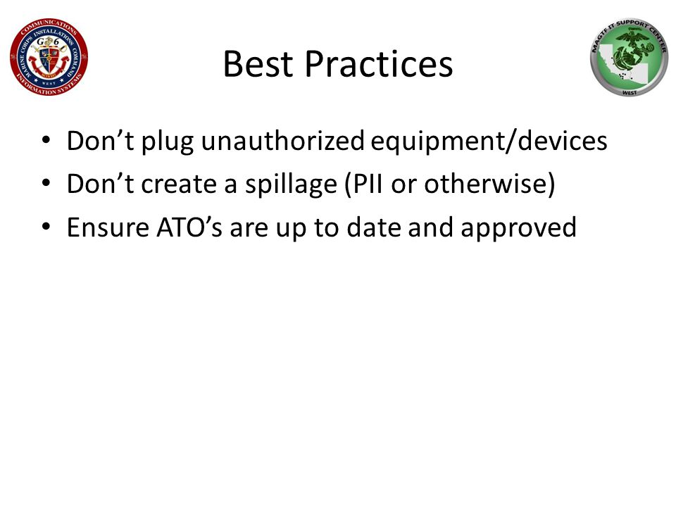 Best Practices Don't plug unauthorized equipment/devices Don't create a spillage (PII or otherwise) Ensure ATO's are up to date and approved