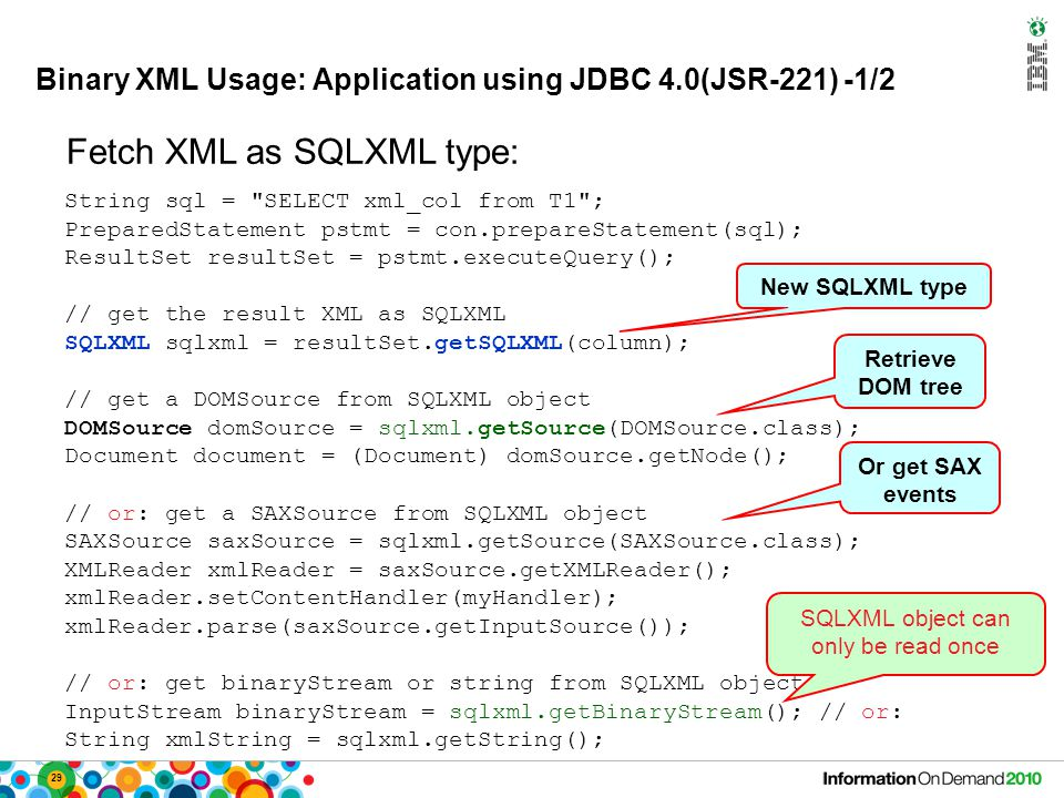 29 Binary XML Usage: Application using JDBC 4.0(JSR-221) -1/2 String sql = SELECT xml_col from T1 ; PreparedStatement pstmt = con.prepareStatement(sql); ResultSet resultSet = pstmt.executeQuery(); // get the result XML as SQLXML SQLXML sqlxml = resultSet.getSQLXML(column); // get a DOMSource from SQLXML object DOMSource domSource = sqlxml.getSource(DOMSource.class); Document document = (Document) domSource.getNode(); // or: get a SAXSource from SQLXML object SAXSource saxSource = sqlxml.getSource(SAXSource.class); XMLReader xmlReader = saxSource.getXMLReader(); xmlReader.setContentHandler(myHandler); xmlReader.parse(saxSource.getInputSource()); // or: get binaryStream or string from SQLXML object InputStream binaryStream = sqlxml.getBinaryStream(); // or: String xmlString = sqlxml.getString(); New SQLXML type Retrieve DOM tree Fetch XML as SQLXML type: Or get SAX events SQLXML object can only be read once
