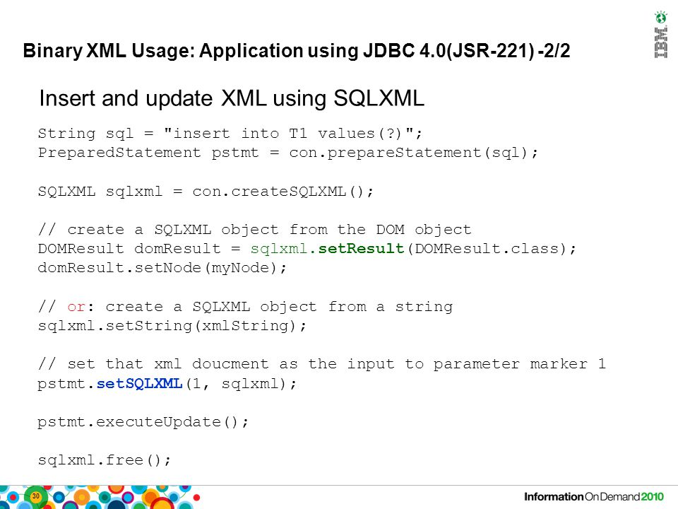 30 Binary XML Usage: Application using JDBC 4.0(JSR-221) -2/2 String sql = insert into T1 values( ) ; PreparedStatement pstmt = con.prepareStatement(sql); SQLXML sqlxml = con.createSQLXML(); // create a SQLXML object from the DOM object DOMResult domResult = sqlxml.setResult(DOMResult.class); domResult.setNode(myNode); // or: create a SQLXML object from a string sqlxml.setString(xmlString); // set that xml doucment as the input to parameter marker 1 pstmt.setSQLXML(1, sqlxml); pstmt.executeUpdate(); sqlxml.free(); Insert and update XML using SQLXML