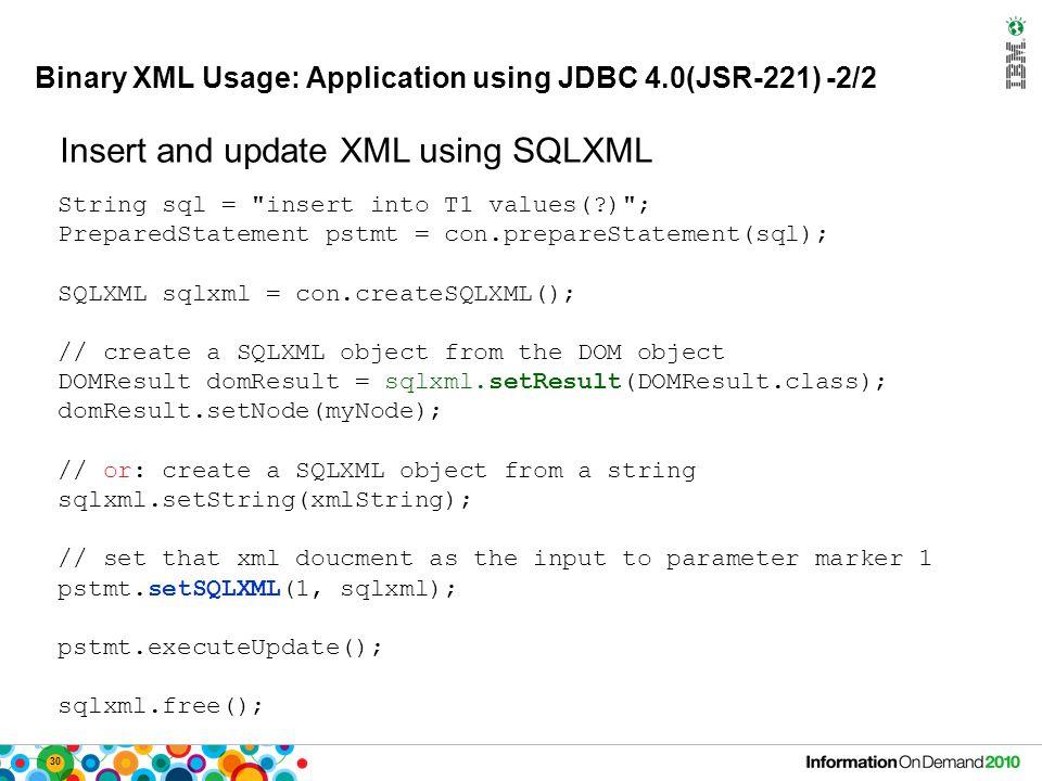 30 Binary XML Usage: Application using JDBC 4.0(JSR-221) -2/2 String sql =
