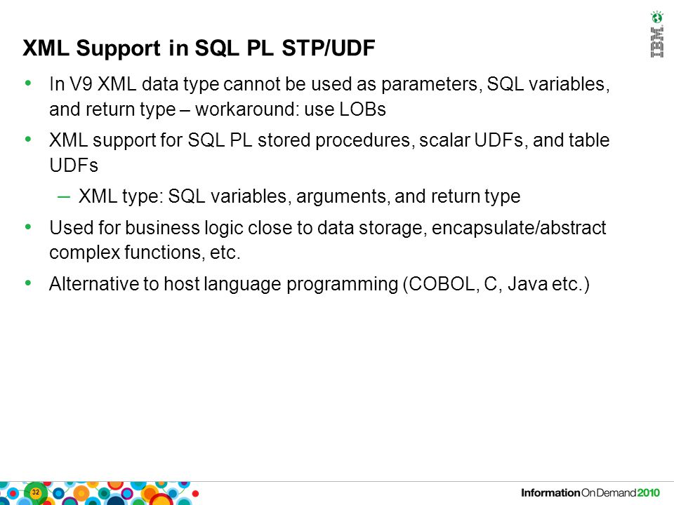 32 XML Support in SQL PL STP/UDF In V9 XML data type cannot be used as parameters, SQL variables, and return type – workaround: use LOBs XML support for SQL PL stored procedures, scalar UDFs, and table UDFs – XML type: SQL variables, arguments, and return type Used for business logic close to data storage, encapsulate/abstract complex functions, etc.