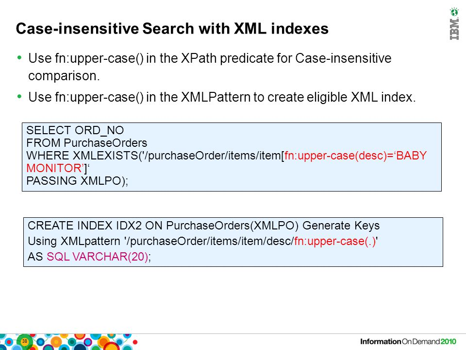 38 Case-insensitive Search with XML indexes Use fn:upper-case() in the XPath predicate for Case-insensitive comparison. Use fn:upper-case() in the XML