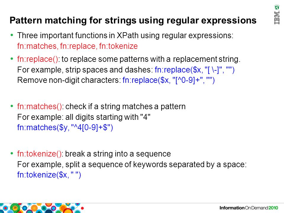39 Pattern matching for strings using regular expressions Three important functions in XPath using regular expressions: fn:matches, fn:replace, fn:tokenize fn:replace(): to replace some patterns with a replacement string.