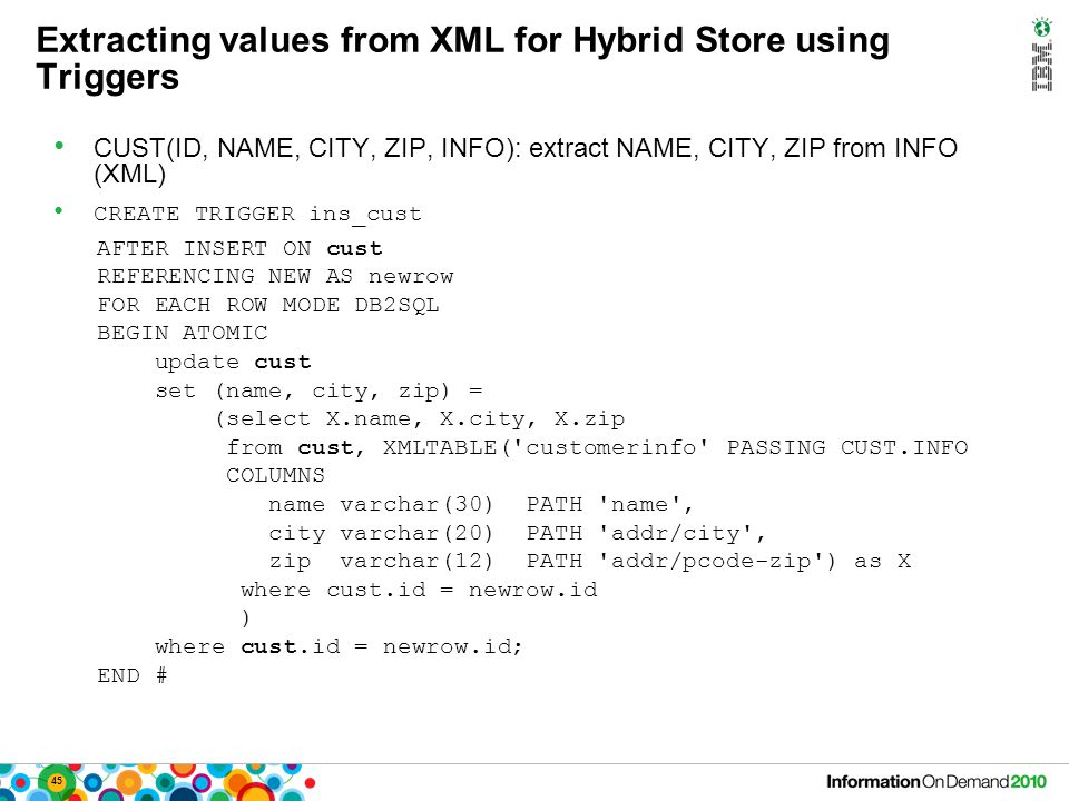 45 Extracting values from XML for Hybrid Store using Triggers CUST(ID, NAME, CITY, ZIP, INFO): extract NAME, CITY, ZIP from INFO (XML) CREATE TRIGGER ins_cust AFTER INSERT ON cust REFERENCING NEW AS newrow FOR EACH ROW MODE DB2SQL BEGIN ATOMIC update cust set (name, city, zip) = (select X.name, X.city, X.zip from cust, XMLTABLE( customerinfo PASSING CUST.INFO COLUMNS name varchar(30) PATH name , city varchar(20) PATH addr/city , zip varchar(12) PATH addr/pcode-zip ) as X where cust.id = newrow.id ) where cust.id = newrow.id; END #